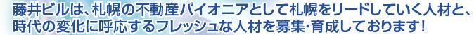 藤井ビルは、札幌の不動産パイオニアとして札幌をリードしていく人材と、時代の変化に呼応するフレッシュな人材を募集・育成しております!